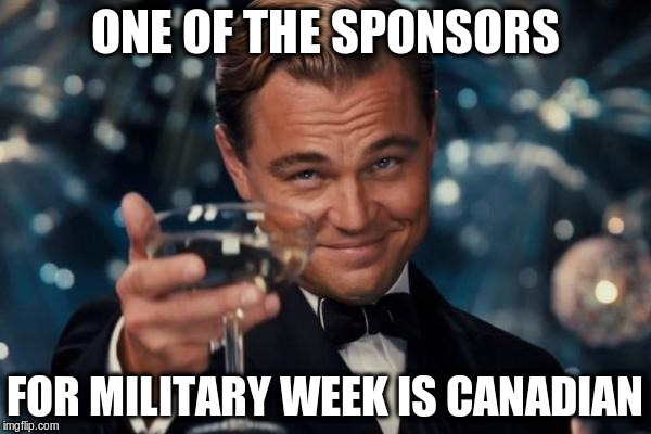 Leonardo Dicaprio Cheers Meme | ONE OF THE SPONSORS FOR MILITARY WEEK IS CANADIAN | image tagged in memes,leonardo dicaprio cheers | made w/ Imgflip meme maker