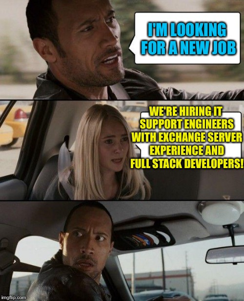 One intermediate support engineer with Exchange Server experience, and one full stack developer | I'M LOOKING FOR A NEW JOB WE'RE HIRING IT SUPPORT ENGINEERS WITH EXCHANGE SERVER EXPERIENCE AND FULL STACK DEVELOPERS! | image tagged in memes,the rock driving,now hiring | made w/ Imgflip meme maker