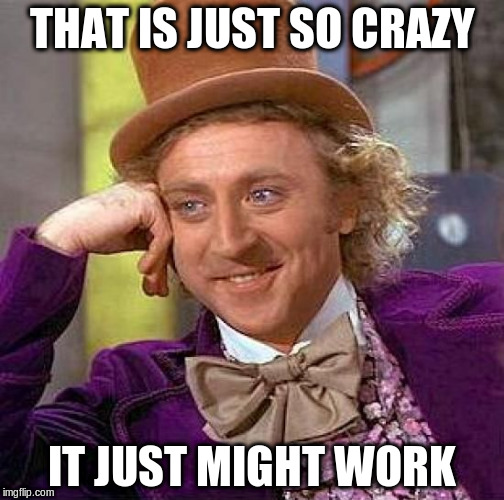 Creepy Condescending Wonka Meme | THAT IS JUST SO CRAZY IT JUST MIGHT WORK | image tagged in memes,creepy condescending wonka | made w/ Imgflip meme maker