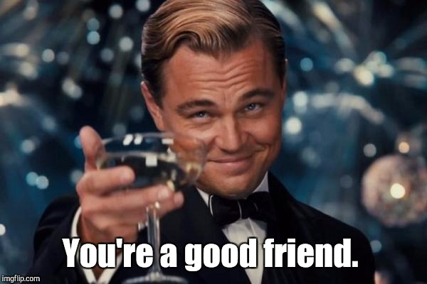 Leonardo Dicaprio Cheers Meme | You're a good friend. | image tagged in memes,leonardo dicaprio cheers | made w/ Imgflip meme maker