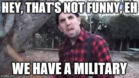 HEY, THAT'S NOT FUNNY, EH WE HAVE A MILITARY | made w/ Imgflip meme maker
