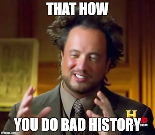 Ancient Aliens | THAT HOW YOU DO BAD HISTORY | image tagged in memes,ancient aliens | made w/ Imgflip meme maker