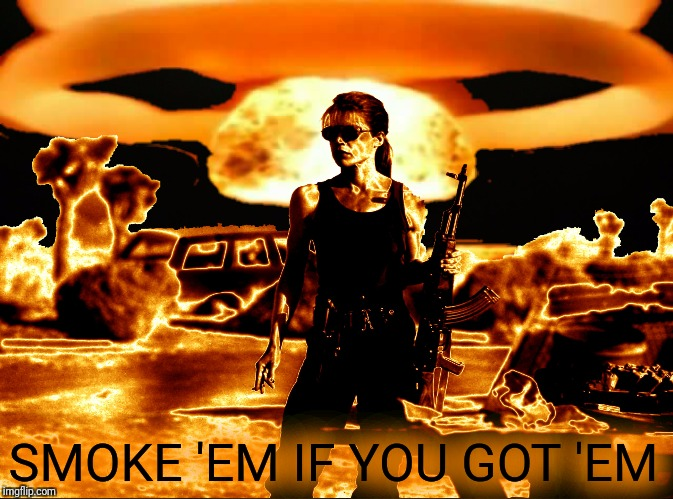 SMOKE 'EM IF YOU GOT 'EM | made w/ Imgflip meme maker