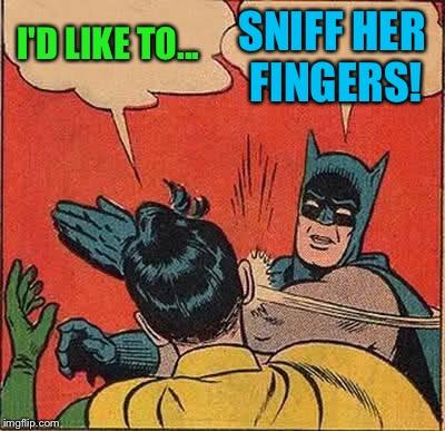 Batman Slapping Robin Meme | I'D LIKE TO... SNIFF HER FINGERS! | image tagged in memes,batman slapping robin | made w/ Imgflip meme maker