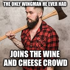 The End Of An Era | THE ONLY WINGMAN HE EVER HAD JOINS THE WINE AND CHEESE CROWD | image tagged in hipster lumberjack,hipster,shit,relationships,wall,bitch | made w/ Imgflip meme maker