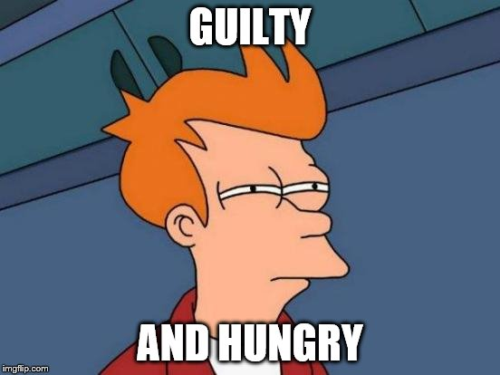 Futurama Fry Meme | GUILTY AND HUNGRY | image tagged in memes,futurama fry | made w/ Imgflip meme maker