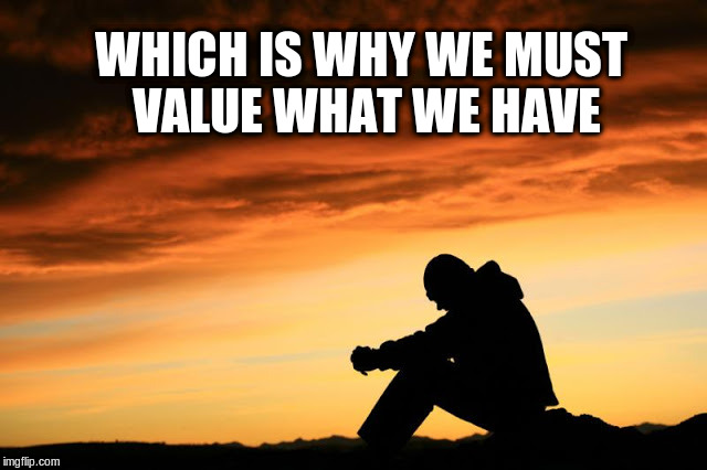 Prayer guy | WHICH IS WHY WE MUST VALUE WHAT WE HAVE | image tagged in prayer guy | made w/ Imgflip meme maker