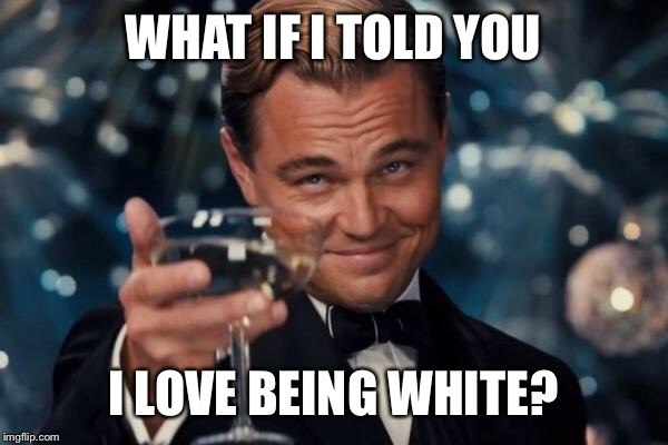 Leonardo Dicaprio Cheers Meme | WHAT IF I TOLD YOU I LOVE BEING WHITE? | image tagged in memes,leonardo dicaprio cheers | made w/ Imgflip meme maker