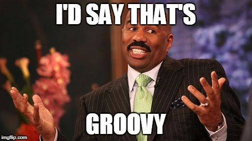 Steve Harvey Meme | I'D SAY THAT'S GROOVY | image tagged in memes,steve harvey | made w/ Imgflip meme maker