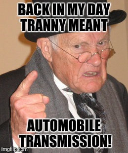 Back In My Day Meme | BACK IN MY DAY TRANNY MEANT AUTOMOBILE TRANSMISSION! | image tagged in memes,back in my day | made w/ Imgflip meme maker