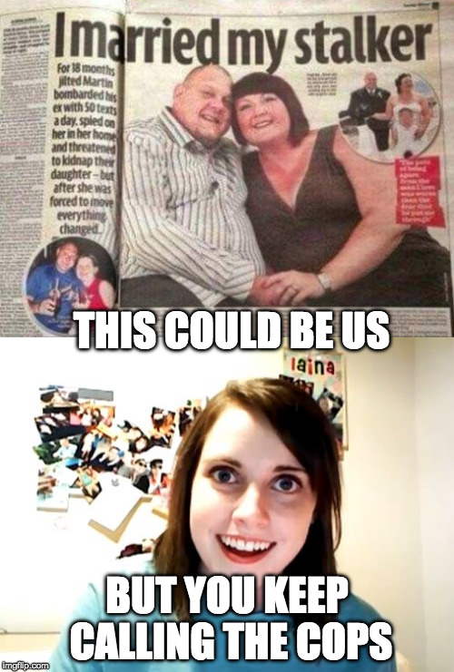 Still a better love story than Twilight. | THIS COULD BE US BUT YOU KEEP CALLING THE COPS | image tagged in overly attached girlfriend,love,still a better love story than twilight | made w/ Imgflip meme maker