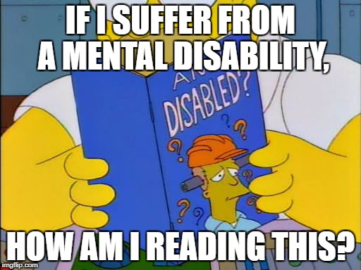 Am i disabled | IF I SUFFER FROM A MENTAL DISABILITY, HOW AM I READING THIS? | image tagged in am i disabled | made w/ Imgflip meme maker
