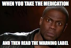 Kevin Hart The Hell Meme | WHEN YOU TAKE THE MEDICATION AND THEN READ THE WARNING LABEL | image tagged in memes,kevin hart the hell | made w/ Imgflip meme maker