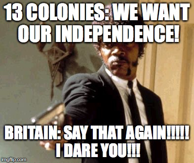 Say That Again I Dare You Meme | 13 COLONIES: WE WANT OUR INDEPENDENCE! BRITAIN: SAY THAT AGAIN!!!!! I DARE YOU!!! | image tagged in memes,say that again i dare you | made w/ Imgflip meme maker