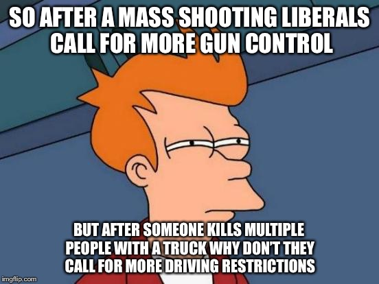 Futurama Fry Meme | SO AFTER A MASS SHOOTING LIBERALS CALL FOR MORE GUN CONTROL BUT AFTER SOMEONE KILLS MULTIPLE PEOPLE WITH A TRUCK WHY DON'T THEY CALL FOR MOR | image tagged in memes,futurama fry | made w/ Imgflip meme maker