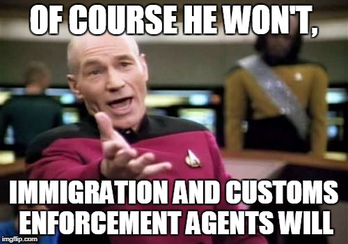 Picard Wtf Meme | OF COURSE HE WON'T, IMMIGRATION AND CUSTOMS ENFORCEMENT AGENTS WILL | image tagged in memes,picard wtf | made w/ Imgflip meme maker