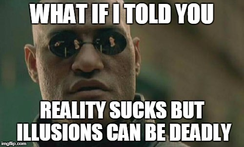 Matrix Morpheus Meme | WHAT IF I TOLD YOU REALITY SUCKS BUT ILLUSIONS CAN BE DEADLY | image tagged in memes,matrix morpheus | made w/ Imgflip meme maker