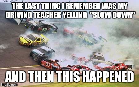 "Because Race Car Meme | THE LAST THING I REMEMBER WAS MY DRIVING TEACHER YELLING  ""SLOW DOWN"" AND THEN THIS HAPPENED 