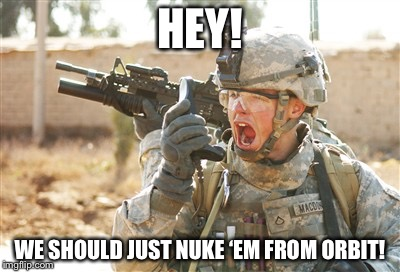 Military radio | HEY! WE SHOULD JUST NUKE 'EM FROM ORBIT! | image tagged in military radio | made w/ Imgflip meme maker