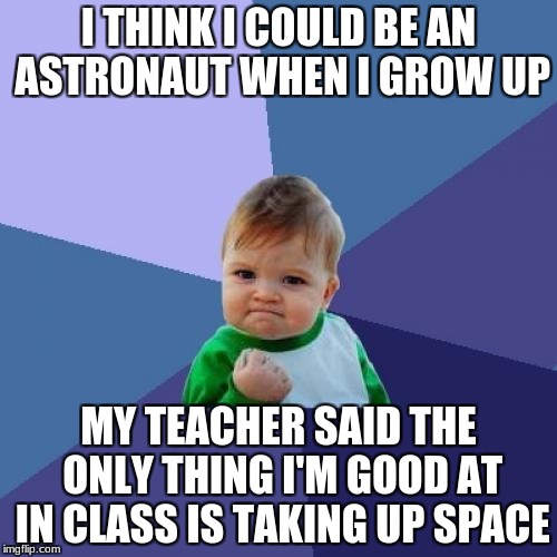 Ha..he never gives up | I THINK I COULD BE AN ASTRONAUT WHEN I GROW UP MY TEACHER SAID THE ONLY THING I'M GOOD AT IN CLASS IS TAKING UP SPACE | image tagged in memes,success kid | made w/ Imgflip meme maker