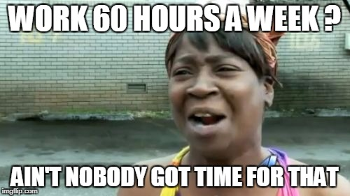 Aint Nobody Got Time For That Meme | WORK 60 HOURS A WEEK ? AIN'T NOBODY GOT TIME FOR THAT | image tagged in memes,aint nobody got time for that | made w/ Imgflip meme maker