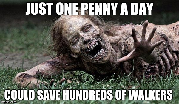 Walking Dead Donations #SaveTheWalkers | JUST ONE PENNY A DAY COULD SAVE HUNDREDS OF WALKERS | image tagged in walking dead zombie,twd,donation gone wrong,funny,memes,just one penny a day | made w/ Imgflip meme maker