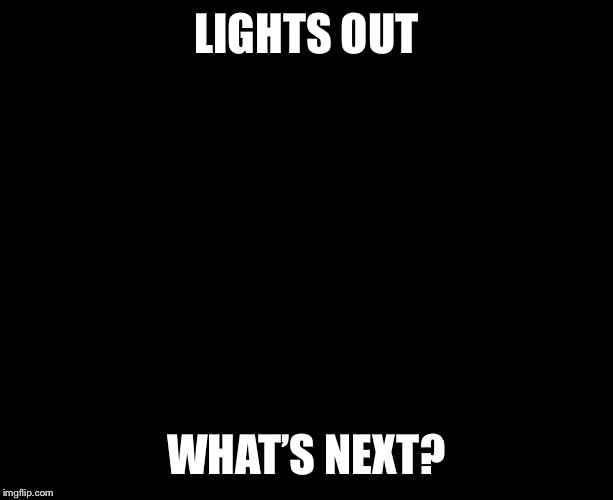 Darkness | LIGHTS OUT WHAT'S NEXT? | image tagged in darkness | made w/ Imgflip meme maker