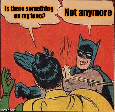 Batman Slapping Robin Meme | Is there something on my face? Not anymore | image tagged in memes,batman slapping robin | made w/ Imgflip meme maker