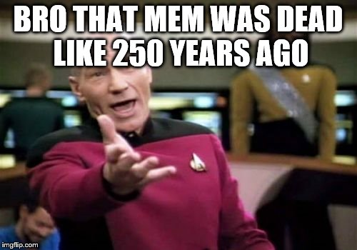 Picard Wtf Meme | BRO THAT MEM WAS DEAD LIKE 250 YEARS AGO | image tagged in memes,picard wtf | made w/ Imgflip meme maker