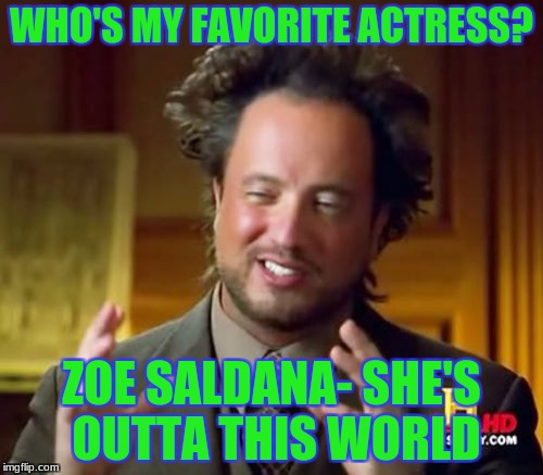 alien crush | WHO'S MY FAVORITE ACTRESS? ZOE SALDANA- SHE'S OUTTA THIS WORLD | image tagged in memes,ancient aliens | made w/ Imgflip meme maker