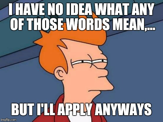 Futurama Fry Meme | I HAVE NO IDEA WHAT ANY OF THOSE WORDS MEAN,... BUT I'LL APPLY ANYWAYS | image tagged in memes,futurama fry | made w/ Imgflip meme maker