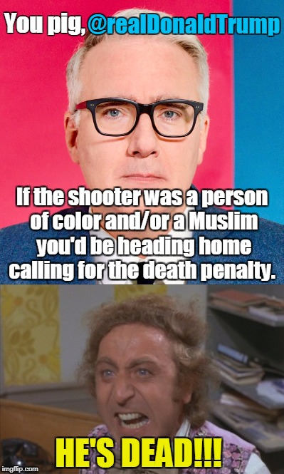 Willie Wonka reads tweets. | @realDonaldTrump HE'S DEAD!!! You pig, If the shooter was a person of color and/or a Muslim you'd be heading home calling for the death pena | image tagged in angry willie wonka,keith olbermann,tweet,texas church shooter,memes | made w/ Imgflip meme maker
