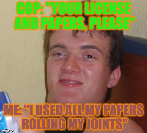 "10 Guy Meme | COP: ""YOUR LICENSE AND PAPERS, PLEASE"" ME: ""I USED ALL MY PAPERS ROLLING MY JOINTS"" 