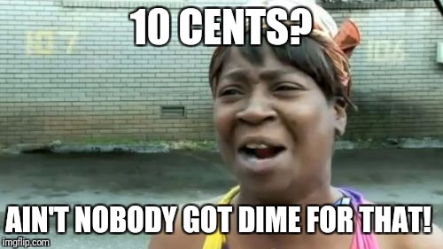 Maybe SOME People do. | 10 CENTS? AIN'T NOBODY GOT DIME FOR THAT! | image tagged in memes,aint nobody got time for that | made w/ Imgflip meme maker