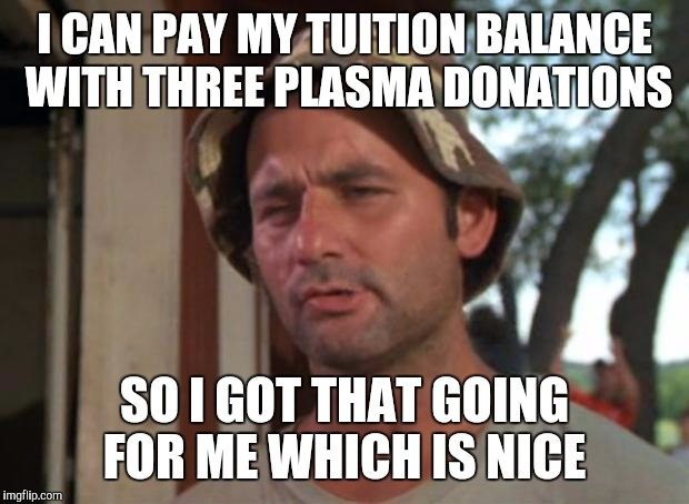 So I Got That Goin For Me Which Is Nice Meme | I CAN PAY MY TUITION BALANCE WITH THREE PLASMA DONATIONS SO I GOT THAT GOING FOR ME WHICH IS NICE | image tagged in memes,so i got that goin for me which is nice | made w/ Imgflip meme maker