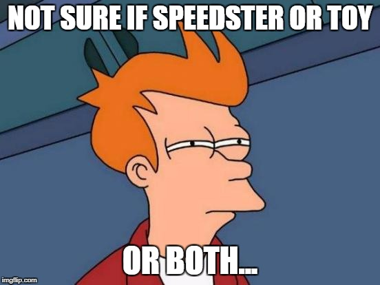 Futurama Fry Meme | NOT SURE IF SPEEDSTER OR TOY OR BOTH... | image tagged in memes,futurama fry | made w/ Imgflip meme maker
