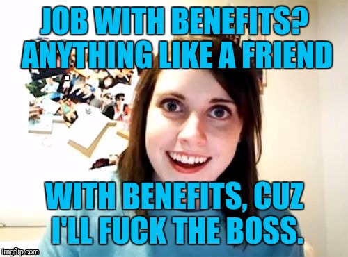 JOB WITH BENEFITS? ANYTHING LIKE A FRIEND WITH BENEFITS, CUZ I'LL F**K THE BOSS. | made w/ Imgflip meme maker