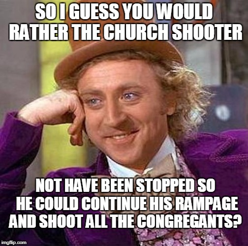 Creepy Condescending Wonka Meme | SO I GUESS YOU WOULD RATHER THE CHURCH SHOOTER NOT HAVE BEEN STOPPED SO HE COULD CONTINUE HIS RAMPAGE AND SHOOT ALL THE CONGREGANTS? | image tagged in memes,creepy condescending wonka | made w/ Imgflip meme maker