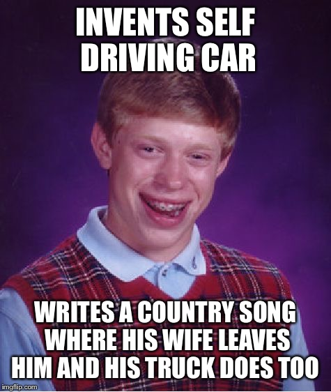 the truck doesn't even like Brian | INVENTS SELF DRIVING CAR WRITES A COUNTRY SONG WHERE HIS WIFE LEAVES HIM AND HIS TRUCK DOES TOO | image tagged in memes,bad luck brian | made w/ Imgflip meme maker