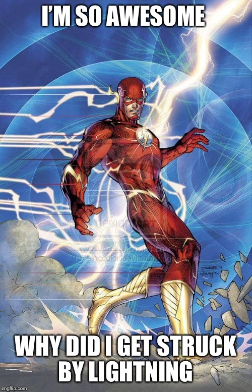 the Flash | I'M SO AWESOME WHY DID I GET STRUCK BY LIGHTNING | image tagged in the flash | made w/ Imgflip meme maker