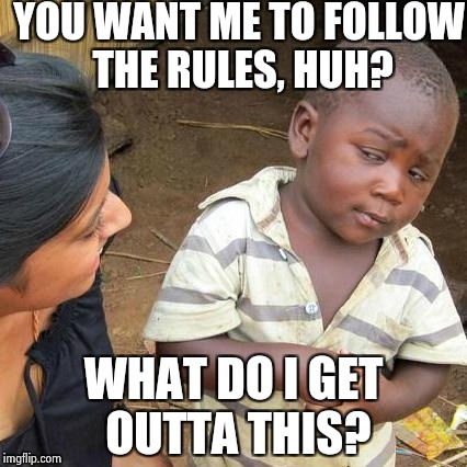Third World Skeptical Kid Meme | YOU WANT ME TO FOLLOW THE RULES, HUH? WHAT DO I GET OUTTA THIS? | image tagged in memes,third world skeptical kid | made w/ Imgflip meme maker