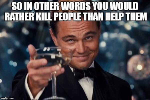 Leonardo Dicaprio Cheers Meme | SO IN OTHER WORDS YOU WOULD RATHER KILL PEOPLE THAN HELP THEM | image tagged in memes,leonardo dicaprio cheers | made w/ Imgflip meme maker