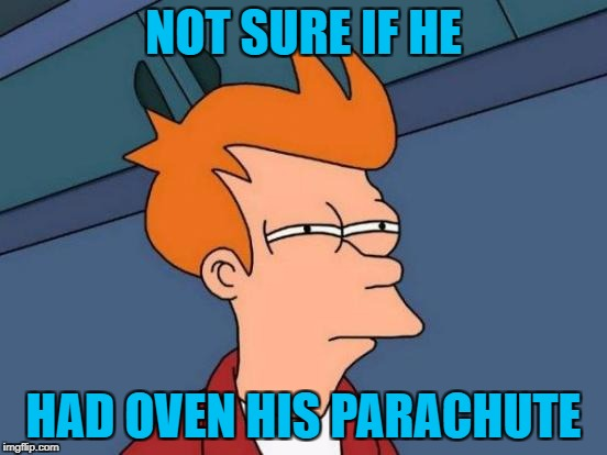 Futurama Fry Meme | NOT SURE IF HE HAD OVEN HIS PARACHUTE | image tagged in memes,futurama fry | made w/ Imgflip meme maker