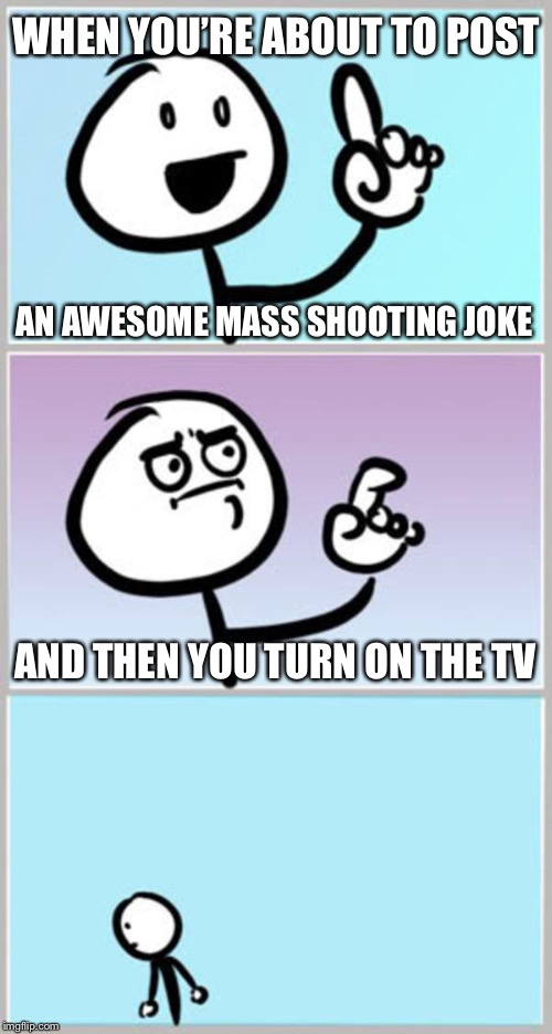Can't Argue With That | WHEN YOU'RE ABOUT TO POST AN AWESOME MASS SHOOTING JOKE AND THEN YOU TURN ON THE TV | image tagged in can't argue with that,memes,so true | made w/ Imgflip meme maker
