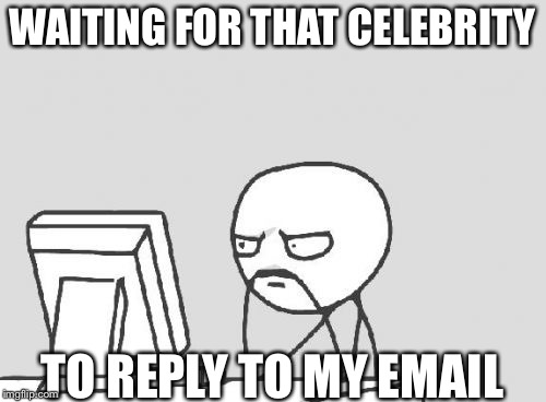 Computer Guy Meme | WAITING FOR THAT CELEBRITY TO REPLY TO MY EMAIL | image tagged in memes,computer guy | made w/ Imgflip meme maker