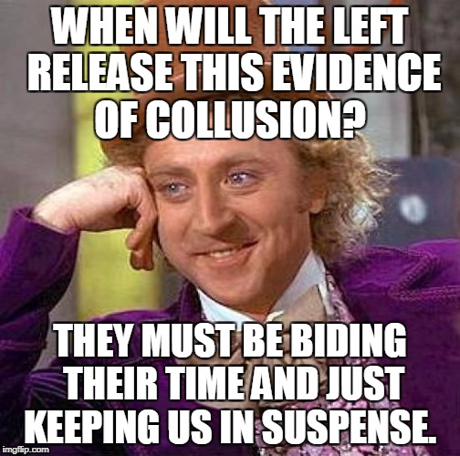Creepy Condescending Wonka Meme | WHEN WILL THE LEFT RELEASE THIS EVIDENCE OF COLLUSION? THEY MUST BE BIDING THEIR TIME AND JUST KEEPING US IN SUSPENSE. | image tagged in memes,creepy condescending wonka | made w/ Imgflip meme maker