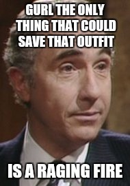 Sir Humphrey appleby  | GURL THE ONLY THING THAT COULD SAVE THAT OUTFIT IS A RAGING FIRE | image tagged in funny memes,memes | made w/ Imgflip meme maker