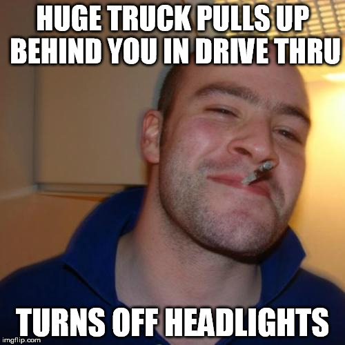 Good Guy Greg Meme | HUGE TRUCK PULLS UP BEHIND YOU IN DRIVE THRU TURNS OFF HEADLIGHTS | image tagged in memes,good guy greg,AdviceAnimals | made w/ Imgflip meme maker