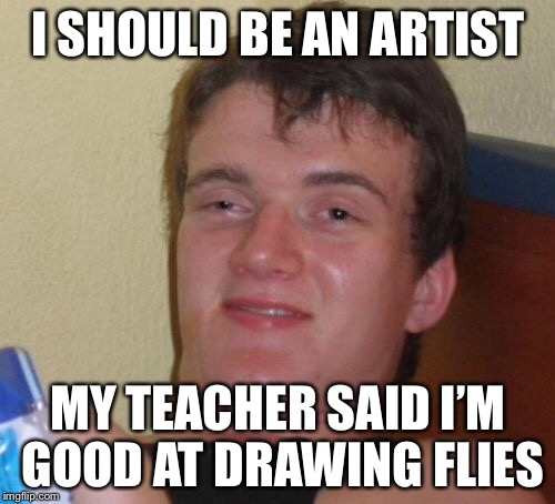 10 Guy Meme | I SHOULD BE AN ARTIST MY TEACHER SAID I'M GOOD AT DRAWING FLIES | image tagged in memes,10 guy | made w/ Imgflip meme maker