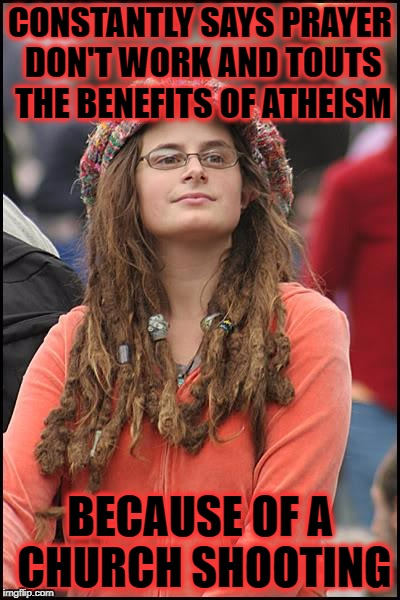 atheist christian muslim jew markie post worshiper i don't care. if this is your cue to beat people over belief you're messed up | CONSTANTLY SAYS PRAYER DON'T WORK AND TOUTS THE BENEFITS OF ATHEISM BECAUSE OF A CHURCH SHOOTING | image tagged in memes,college liberal | made w/ Imgflip meme maker